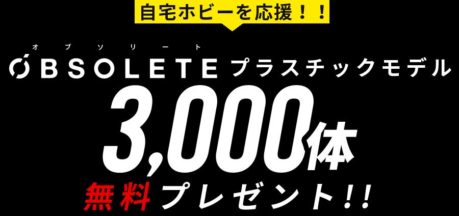 自宅ホビーを応援!!オブソリートプラスチックモデル 3,000体 無料プレゼント!!