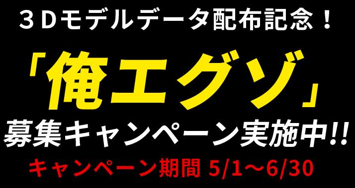 3Dモデルデータ配布記念! 「俺エグゾ」 募集キャンペーン実施中!! キャンペーン期間 5/1〜5/31
