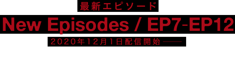EPISODE7-EPISODE12 Streaming Begins 2020 WINTER 2020年冬公開 EPISODE1-EPISODE6 Now Streaming for Free 無料配信中